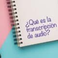 ¿Qué es la transcripción de audio y por qué puedes necesitarla?