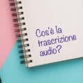 Cos'è la trascrizione audio e perché potresti averne bisogno?